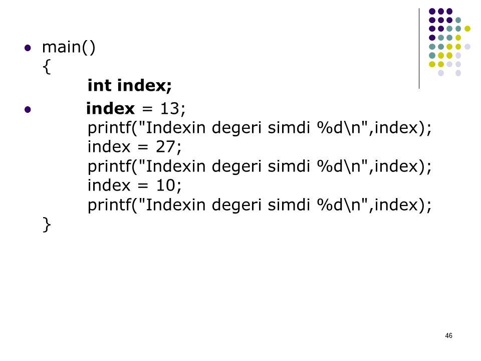 46 main() { int index; index = 13; printf( Indexin degeri simdi %d\n ,index); index = 27; printf( Indexin degeri simdi %d\n ,index); index = 10; printf( Indexin degeri simdi %d\n ,index); } 46