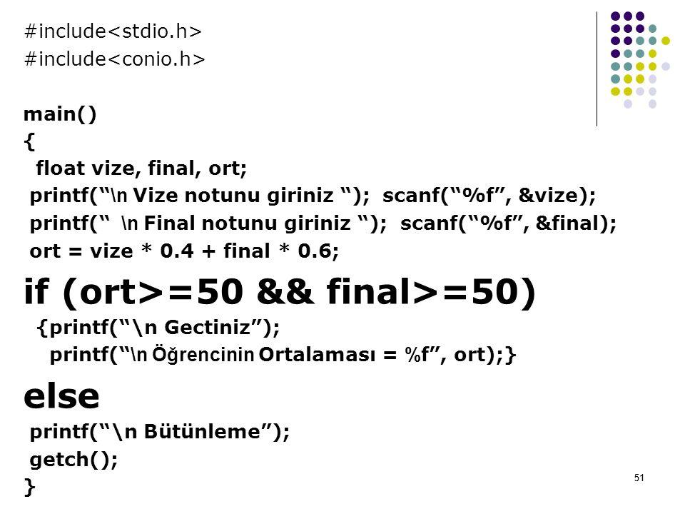 51 #include main() { float vize, final, ort; printf( \n Vize notunu giriniz ); scanf( %f , &vize); printf( \n Final notunu giriniz ); scanf( %f , &final); ort = vize * 0.4 + final * 0.6; if (ort>=50 && final>=50) {printf( \n Gectiniz ); printf( \n Öğrencinin Ortalaması = % f , ort);} else printf( \n Bütünleme ); getch(); } 51