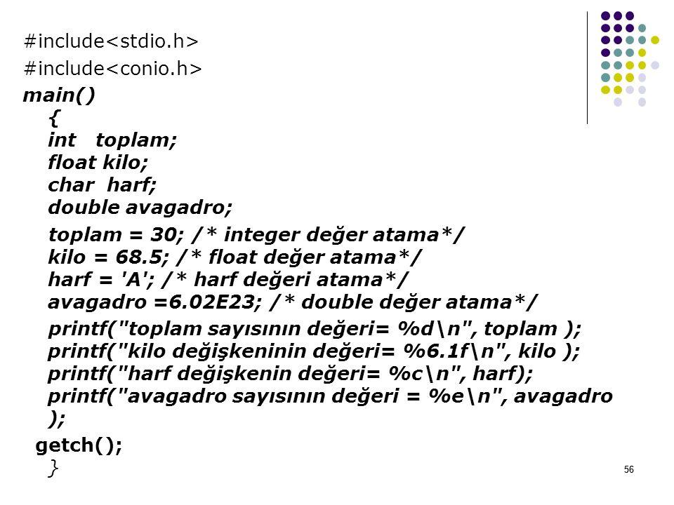 56 #include main() { int toplam; float kilo; char harf; double avagadro; toplam = 30; /* integer değer atama*/ kilo = 68.5; /* float değer atama*/ harf = A ; /* harf değeri atama*/ avagadro =6.02E23; /* double değer atama*/ printf( toplam sayısının değeri= %d\n , toplam ); printf( kilo değişkeninin değeri= %6.1f\n , kilo ); printf( harf değişkenin değeri= %c\n , harf); printf( avagadro sayısının değeri = %e\n , avagadro ); getch(); } 56