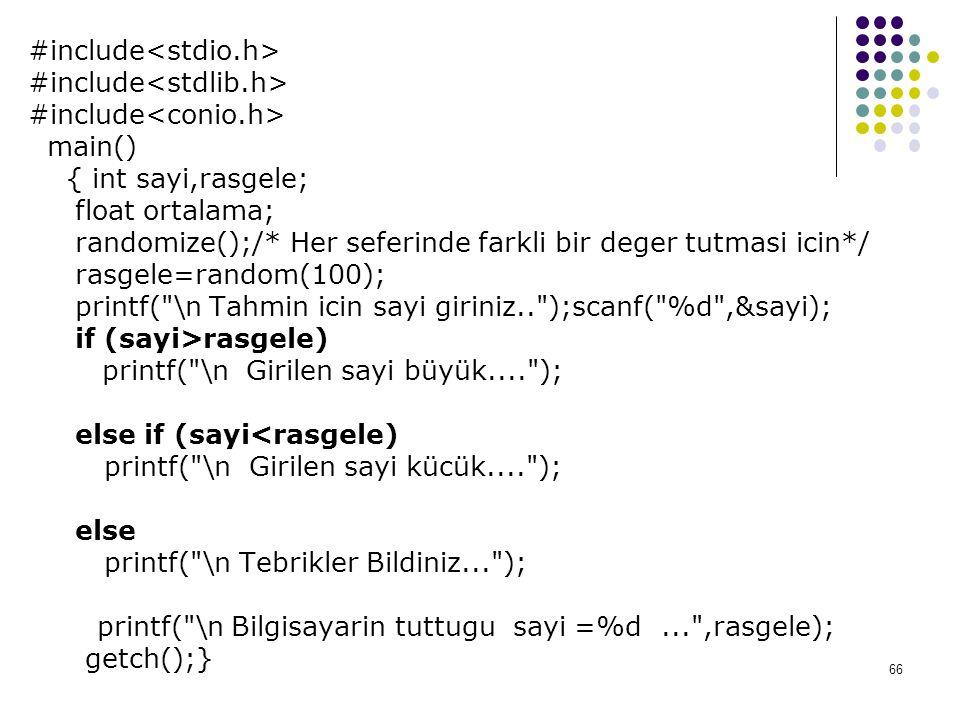 66 #include main() { int sayi,rasgele; float ortalama; randomize();/* Her seferinde farkli bir deger tutmasi icin*/ rasgele=random(100); printf( \n Tahmin icin sayi giriniz.. );scanf( %d ,&sayi); if (sayi>rasgele) printf( \n Girilen sayi büyük.... ); else if (sayi<rasgele) printf( \n Girilen sayi kücük.... ); else printf( \n Tebrikler Bildiniz... ); printf( \n Bilgisayarin tuttugu sayi =%d... ,rasgele); getch();}