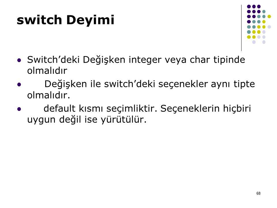68 switch Deyimi Switch'deki Değişken integer veya char tipinde olmalıdır Değişken ile switch'deki seçenekler aynı tipte olmalıdır.