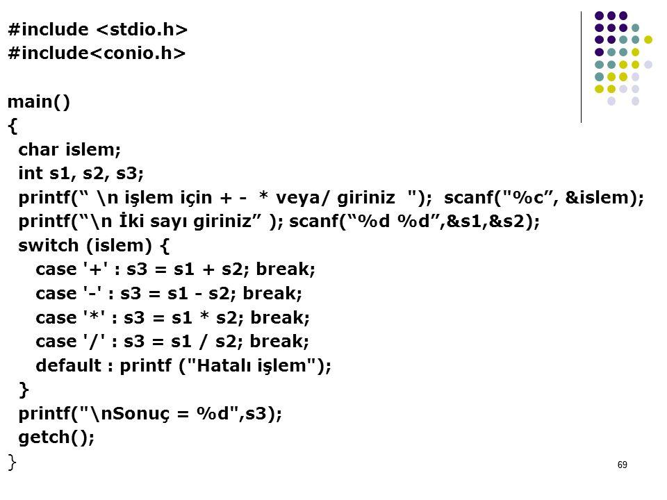 69 #include main() { char islem; int s1, s2, s3; printf( \n işlem için + - * veya/ giriniz ); scanf( %c , &islem); printf( \n İki sayı giriniz ); scanf( %d %d ,&s1,&s2); switch (islem) { case + : s3 = s1 + s2; break; case - : s3 = s1 - s2; break; case * : s3 = s1 * s2; break; case / : s3 = s1 / s2; break; default : printf ( Hatalı işlem ); } printf( \nSonuç = %d ,s3); getch(); } 69