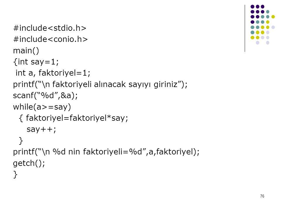 76 #include main() {int say=1; int a, faktoriyel=1; printf( \n faktoriyeli alınacak sayıyı giriniz ); scanf( %d ,&a); while(a>=say) { faktoriyel=faktoriyel*say; say++; } printf( \n %d nin faktoriyeli=%d ,a,faktoriyel); getch(); }
