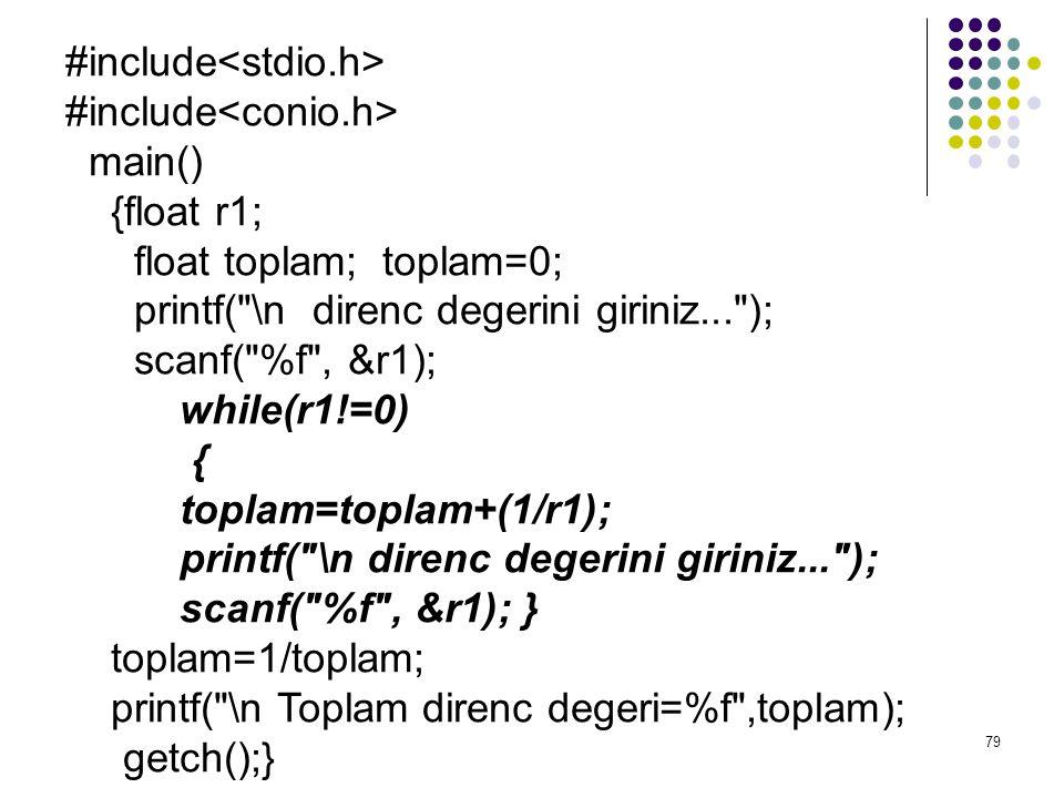 79 #include main() {float r1; float toplam; toplam=0; printf( \n direnc degerini giriniz... ); scanf( %f , &r1); while(r1!=0) { toplam=toplam+(1/r1); printf( \n direnc degerini giriniz... ); scanf( %f , &r1); } toplam=1/toplam; printf( \n Toplam direnc degeri=%f ,toplam); getch();}