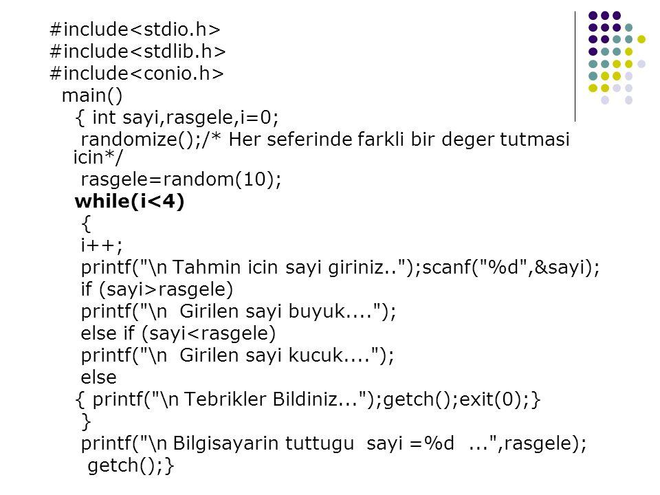 #include main() { int sayi,rasgele,i=0; randomize();/* Her seferinde farkli bir deger tutmasi icin*/ rasgele=random(10); while(i<4) { i++; printf( \n Tahmin icin sayi giriniz.. );scanf( %d ,&sayi); if (sayi>rasgele) printf( \n Girilen sayi buyuk.... ); else if (sayi<rasgele) printf( \n Girilen sayi kucuk.... ); else { printf( \n Tebrikler Bildiniz... );getch();exit(0);} } printf( \n Bilgisayarin tuttugu sayi =%d... ,rasgele); getch();}