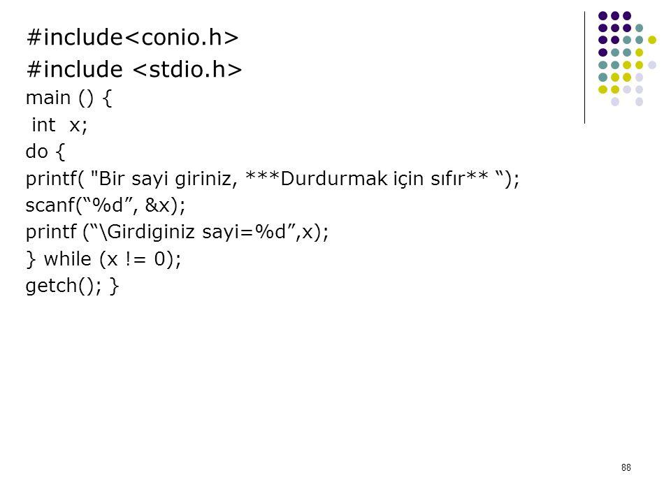 88 #include main () { int x; do { printf( Bir sayi giriniz, ***Durdurmak için sıfır** ); scanf( %d , &x); printf ( \Girdiginiz sayi=%d ,x); } while (x != 0); getch(); }