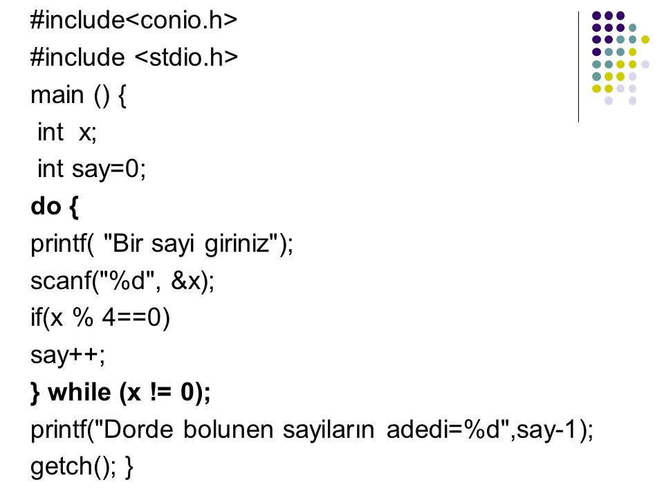 #include main () { int x; int say=0; do { printf( Bir sayi giriniz ); scanf( %d , &x); if(x % 4==0) say++; } while (x != 0); printf( Dorde bolunen sayiların adedi=%d ,say-1); getch(); }