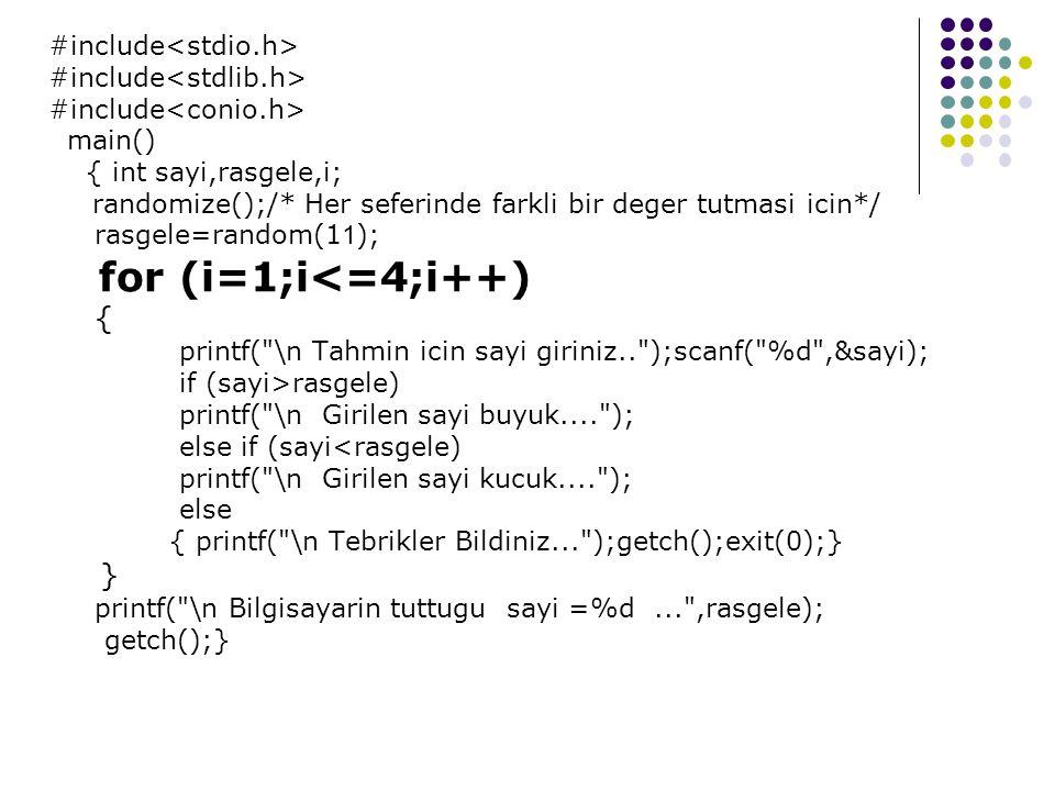 #include main() { int sayi,rasgele,i; randomize();/* Her seferinde farkli bir deger tutmasi icin*/ rasgele=random(1 1 ); for (i=1;i<=4;i++) { printf( \n Tahmin icin sayi giriniz.. );scanf( %d ,&sayi); if (sayi>rasgele) printf( \n Girilen sayi buyuk.... ); else if (sayi<rasgele) printf( \n Girilen sayi kucuk.... ); else { printf( \n Tebrikler Bildiniz... );getch();exit(0);} } printf( \n Bilgisayarin tuttugu sayi =%d... ,rasgele); getch();}