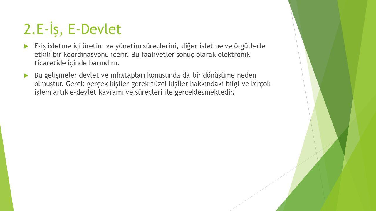 2.E-İş, E-Devlet  E-iş işletme içi üretim ve yönetim süreçlerini, diğer işletme ve örgütlerle etkili bir koordinasyonu içerir.