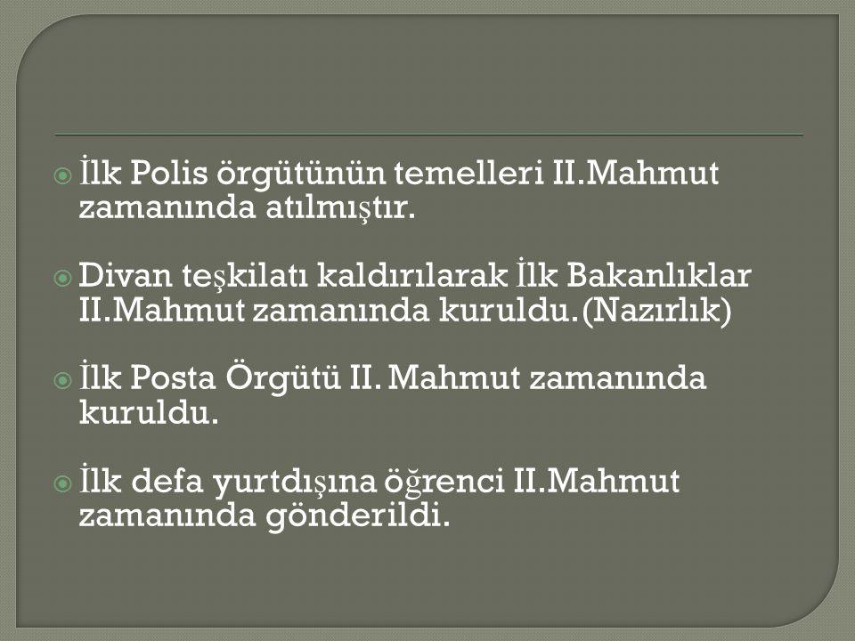  İ lk Polis örgütünün temelleri II.Mahmut zamanında atılmı ş tır.  Divan te ş kilatı kaldırılarak İ lk Bakanlıklar II.Mahmut zamanında kuruldu.(Nazı