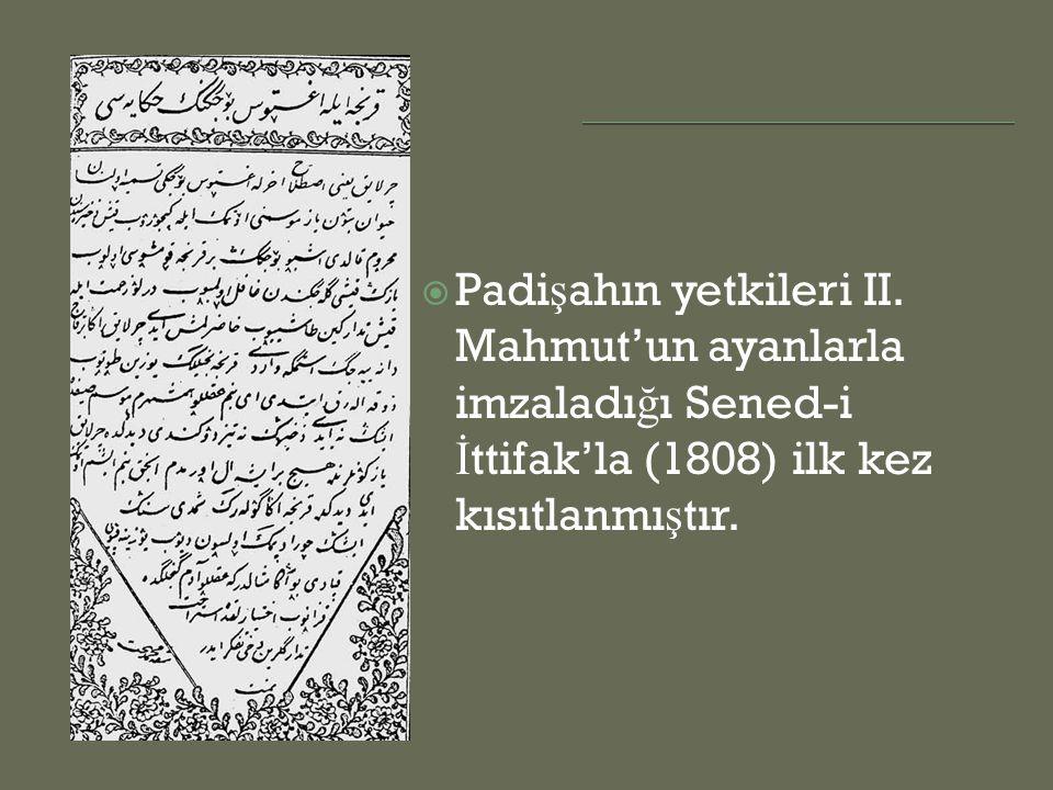  Padi ş ahın yetkileri II. Mahmut'un ayanlarla imzaladı ğ ı Sened-i İ ttifak'la (1808) ilk kez kısıtlanmı ş tır.