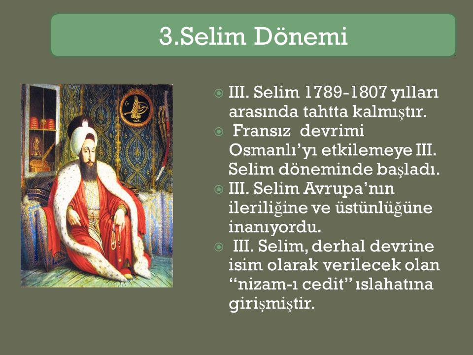  III. Selim 1789-1807 yılları arasında tahtta kalmı ş tır.  Fransız devrimi Osmanlı'yı etkilemeye III. Selim döneminde ba ş ladı.  III. Selim Avrup
