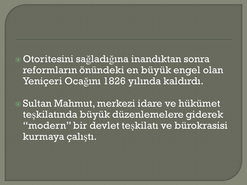  Otoritesini sa ğ ladı ğ ına inandıktan sonra reformların önündeki en büyük engel olan Yeniçeri Oca ğ ını 1826 yılında kaldırdı.  Sultan Mahmut, mer