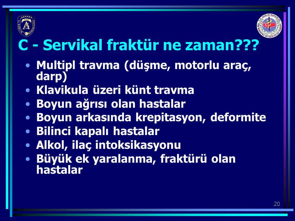 20 C - Servikal fraktür ne zaman??? Multipl travma (düşme, motorlu araç, darp) Klavikula üzeri künt travma Boyun ağrısı olan hastalar Boyun arkasında