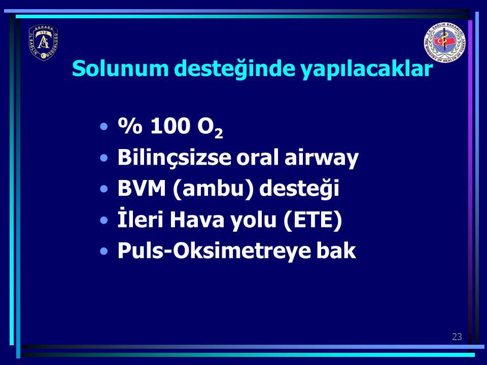 23 Solunum desteğinde yapılacaklar % 100 O 2 Bilinçsizse oral airway BVM (ambu) desteği İleri Hava yolu (ETE) Puls-Oksimetreye bak