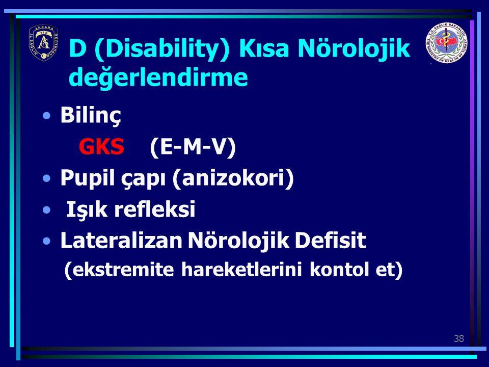 38 Bilinç GKS (E-M-V) Pupil çapı (anizokori) Işık refleksi Lateralizan Nörolojik Defisit (ekstremite hareketlerini kontol et) D (Disability) Kısa Nöro