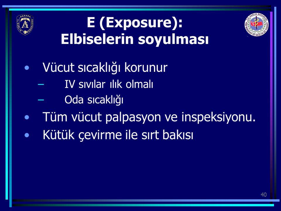 40 E (Exposure): Elbiselerin soyulması Vücut sıcaklığı korunur – IV sıvılar ılık olmalı – Oda sıcaklığı Tüm vücut palpasyon ve inspeksiyonu. Kütük çev