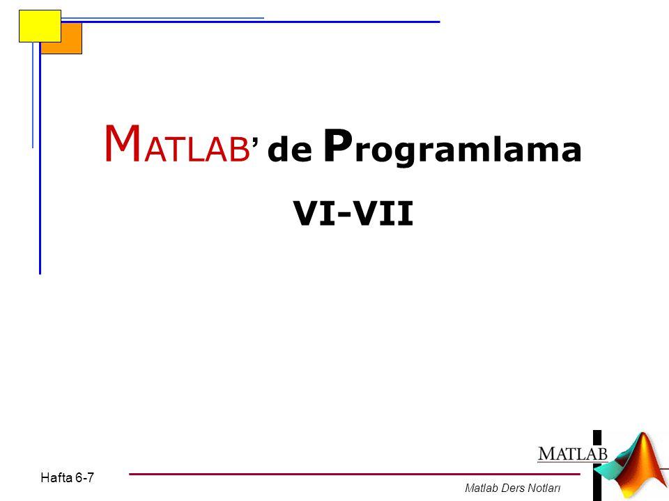 Hafta 6-7 Matlab Ders Notları M ATLAB ' de P rogramlama VI-VII