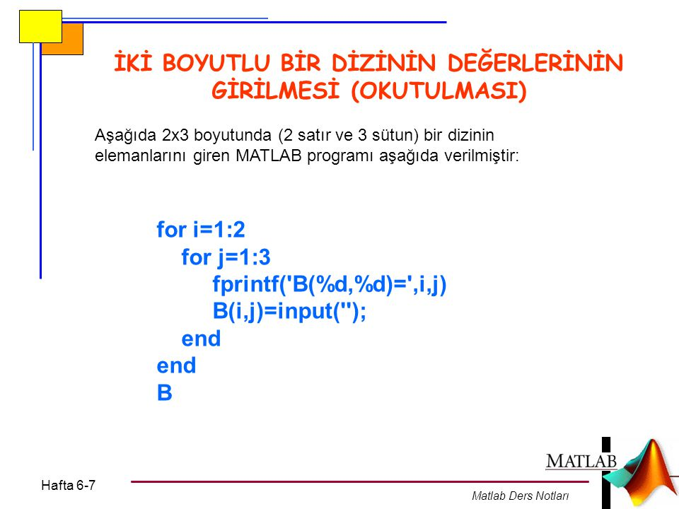 Hafta 6-7 Matlab Ders Notları İKİ BOYUTLU BİR DİZİNİN DEĞERLERİNİN GİRİLMESİ (OKUTULMASI) for i=1:2 for j=1:3 fprintf( B(%d,%d)= ,i,j) B(i,j)=input( ); end B Aşağıda 2x3 boyutunda (2 satır ve 3 sütun) bir dizinin elemanlarını giren MATLAB programı aşağıda verilmiştir: