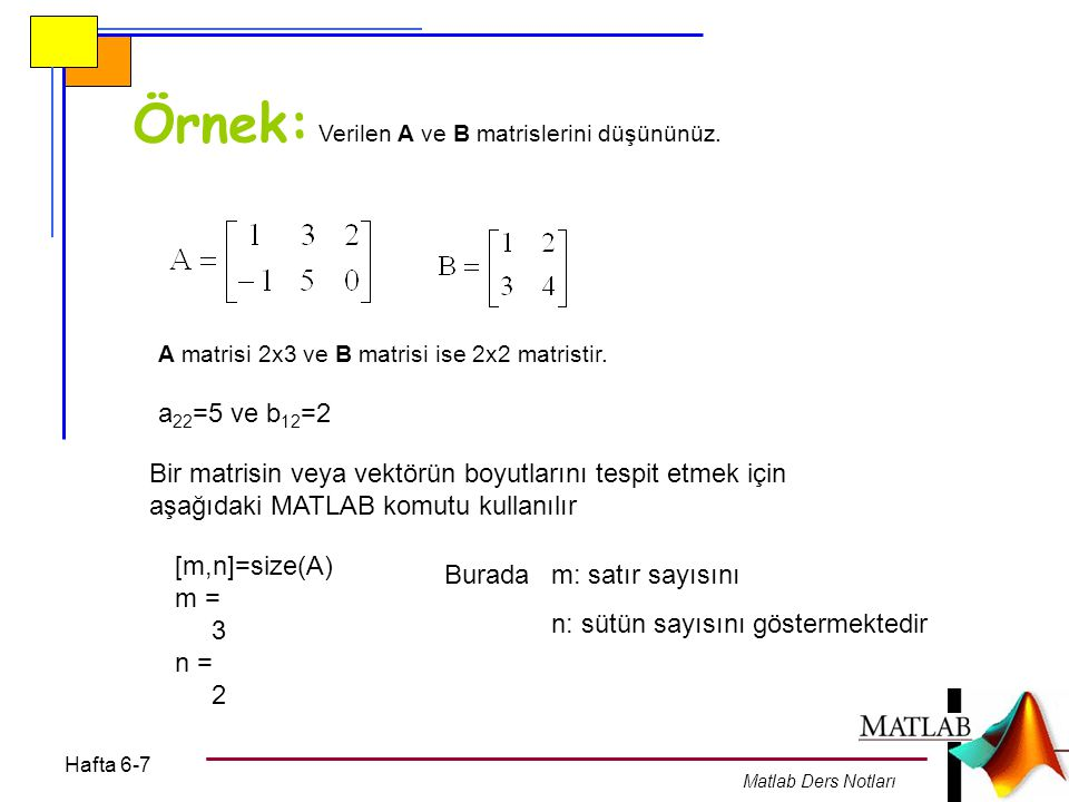 Hafta 6-7 Matlab Ders Notları Örnek: Verilen A ve B matrislerini düşününüz. A matrisi 2x3 ve B matrisi ise 2x2 matristir. a 22 =5 ve b 12 =2 Bir matri