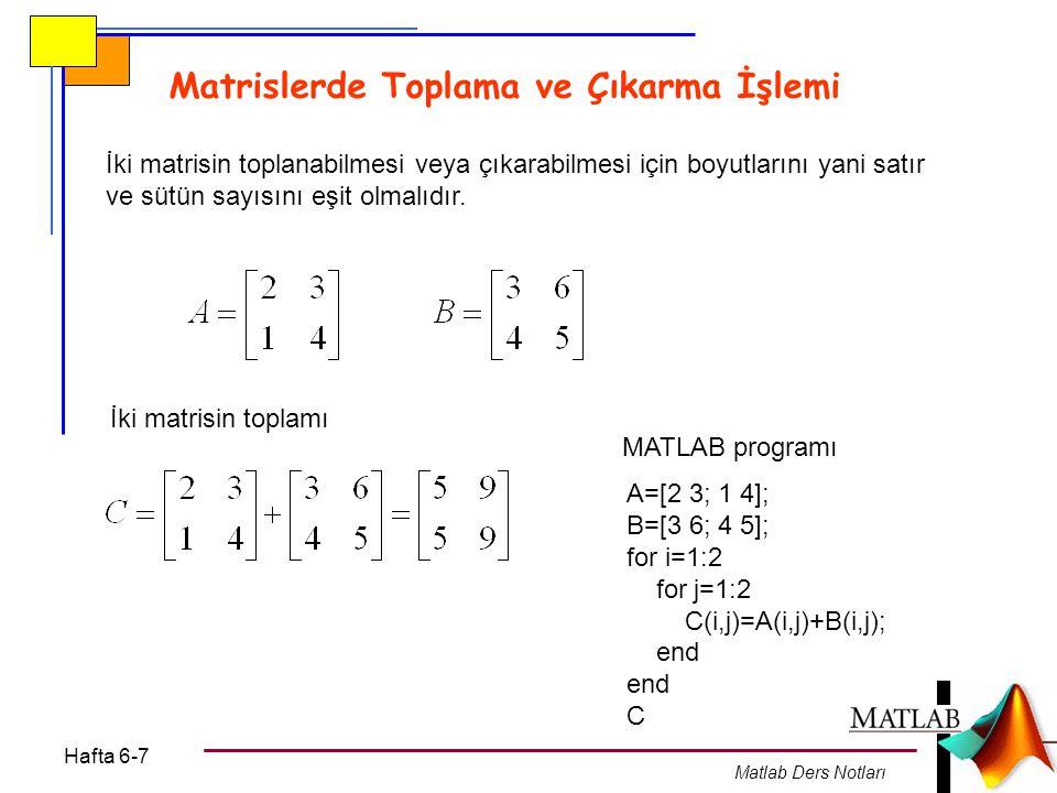 Hafta 6-7 Matlab Ders Notları Matrislerde Toplama ve Çıkarma İşlemi İki matrisin toplanabilmesi veya çıkarabilmesi için boyutlarını yani satır ve sütün sayısını eşit olmalıdır.