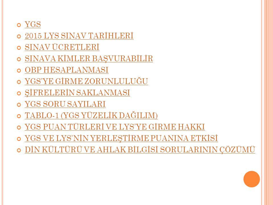 LYS LYS'DE YER ALACAK TESTLER VE KAPSAMLARI LYS MATEMATİK SINAVI (LYS-1) LYS FEN BİLİMLERİ SINAVI (LYS-2) LYS EDEBİYAT COĞRAFYA SINAVI (LYS-3) LYS SOSYAL BİLİMLER SINAVI (LYS-4) LYS YABANCI DİL SINAVI (LYS-5) LYS PUAN TÜRLERİNE GÖRE GİRİLECEK SINAV LYS TERCİH HAKKI LYS'DE DİN KÜLTÜRÜ VE AHLAK BİLGİSİ SORULARININ ÇÖZÜMÜ LYS PUAN TÜRLERİNİN YÜZDELİK ORANLARI (MF) LYS PUAN TÜRLERİNİN YÜZDELİK ORANLARI (TM) LYS PUAN TÜRLERİNİN YÜZDELİK ORANLARI (TS) LYS PUAN TÜRLERİNİN YÜZDELİK ORANLARI (DİL) ÖNEMLİ BİLGİ OKUL BİRİNCİLERİ SINAVSIZ GEÇİŞTE ÖNCELİKLER MESLEK LİSESİ ÖĞRENCİLERİ İÇİN EK PUAN