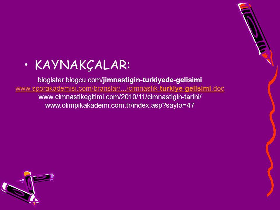 KAYNAKÇALAR: bloglater.blogcu.com/jimnastigin-turkiyede-gelisimi www.sporakademisi.com/branslar/.../cimnastik-turkiye-gelisimi.doc www.cimnastikegitim