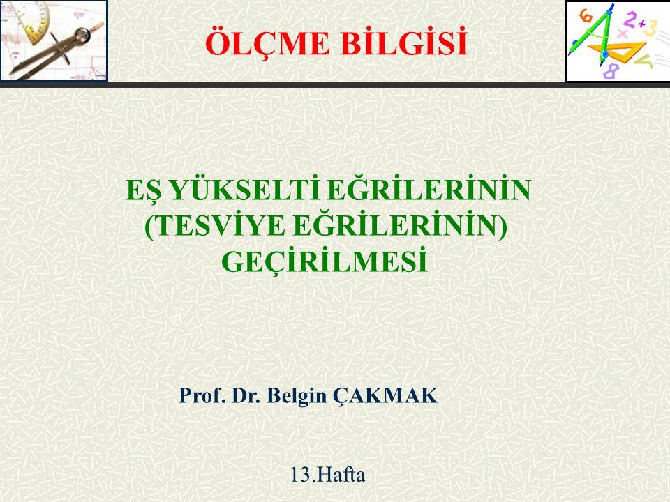 Prof. Dr. Belgin ÇAKMAK EŞ YÜKSELTİ EĞRİLERİNİN (TESVİYE EĞRİLERİNİN) GEÇİRİLMESİ 13.Hafta ÖLÇME BİLGİSİ