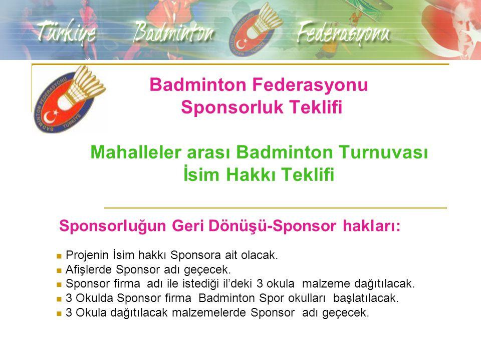 Badminton Federasyonu Sponsorluk Teklifi Mahalleler arası Badminton Turnuvası İsim Hakkı Teklifi Sponsorluğun Geri Dönüşü-Sponsor hakları: Projenin İsim hakkı Sponsora ait olacak.