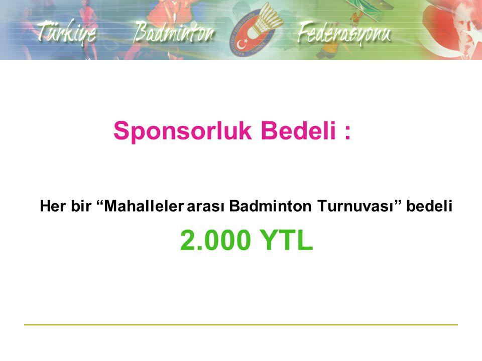 Sponsorluk Bedeli : Her bir Mahalleler arası Badminton Turnuvası bedeli 2.000 YTL