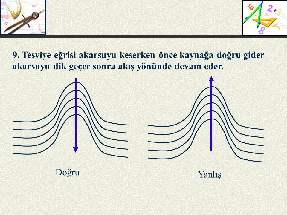 9. Tesviye eğrisi akarsuyu keserken önce kaynağa doğru gider akarsuyu dik geçer sonra akış yönünde devam eder. Doğru Yanlış