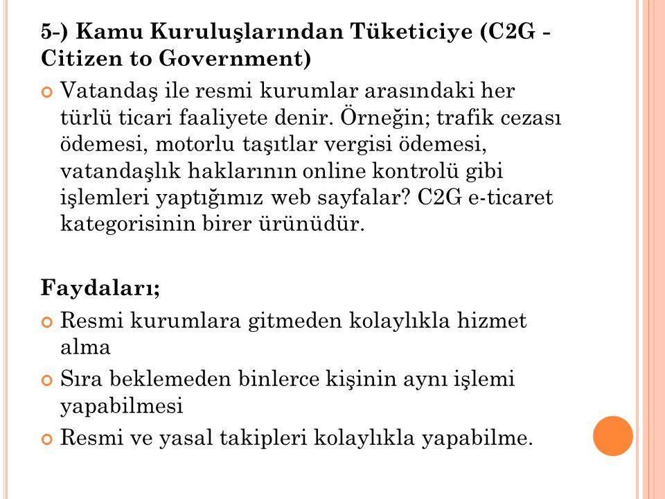 5-) Kamu Kuruluşlarından Tüketiciye (C2G - Citizen to Government) Vatandaş ile resmi kurumlar arasındaki her türlü ticari faaliyete denir.