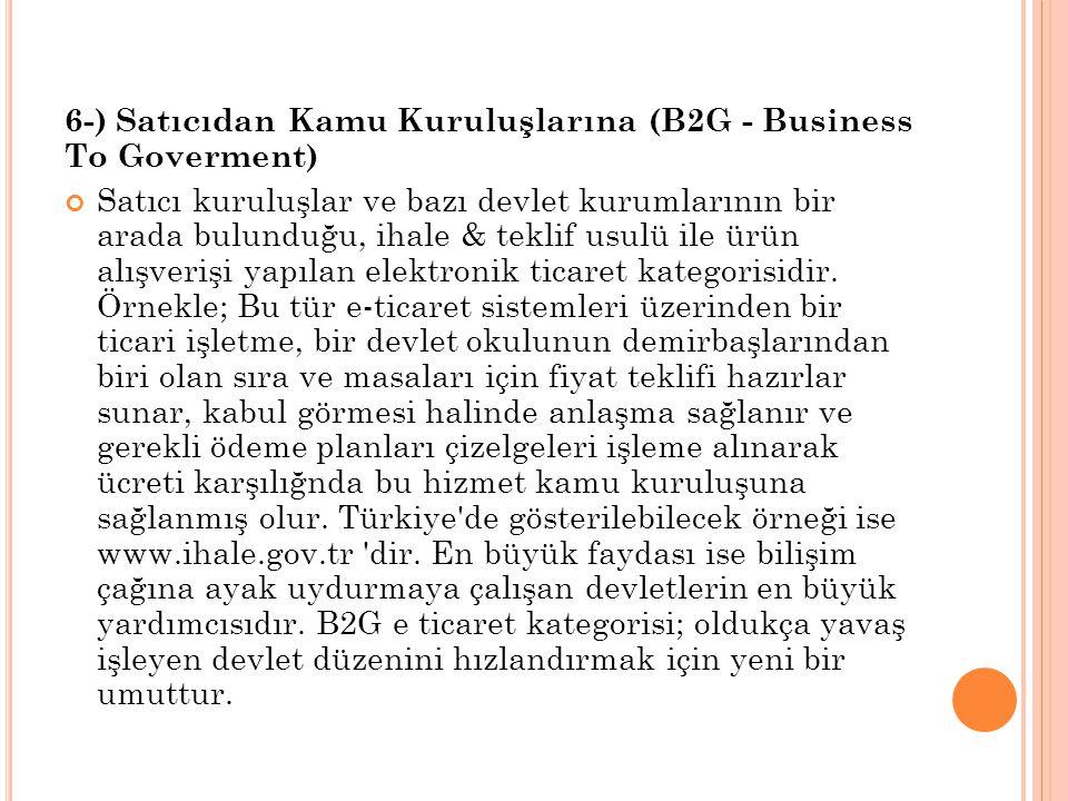 6-) Satıcıdan Kamu Kuruluşlarına (B2G - Business To Goverment) Satıcı kuruluşlar ve bazı devlet kurumlarının bir arada bulunduğu, ihale & teklif usulü ile ürün alışverişi yapılan elektronik ticaret kategorisidir.