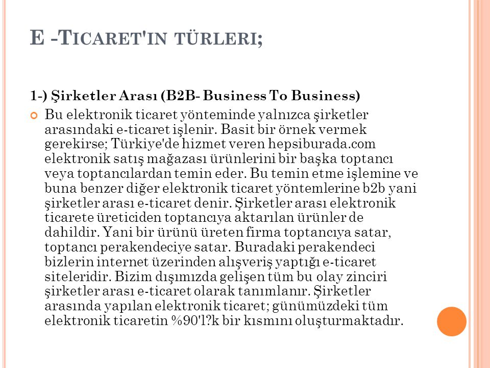 E -T ICARET IN TÜRLERI ; 1-) Şirketler Arası (B2B- Business To Business) Bu elektronik ticaret yönteminde yalnızca şirketler arasındaki e-ticaret işlenir.