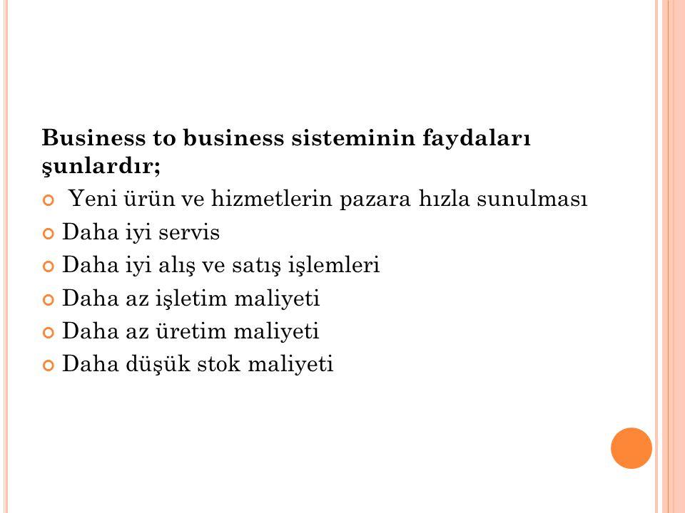 Business to business sisteminin faydaları şunlardır; Yeni ürün ve hizmetlerin pazara hızla sunulması Daha iyi servis Daha iyi alış ve satış işlemleri Daha az işletim maliyeti Daha az üretim maliyeti Daha düşük stok maliyeti