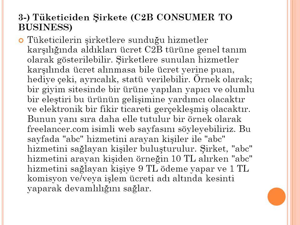 3-) Tüketiciden Şirkete (C2B CONSUMER TO BUSINESS) Tüketicilerin şirketlere sunduğu hizmetler karşılığında aldıkları ücret C2B türüne genel tanım olarak gösterilebilir.