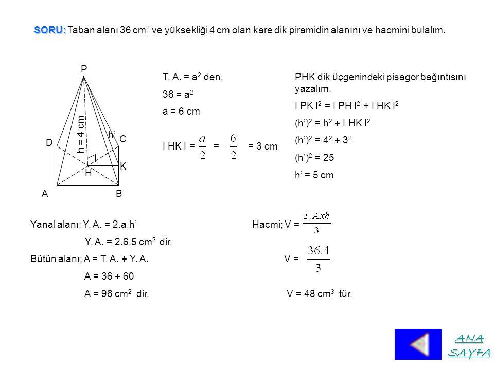 SORU: SORU: Taban alanı 36 cm 2 ve yüksekliği 4 cm olan kare dik piramidin alanını ve hacmini bulalım.