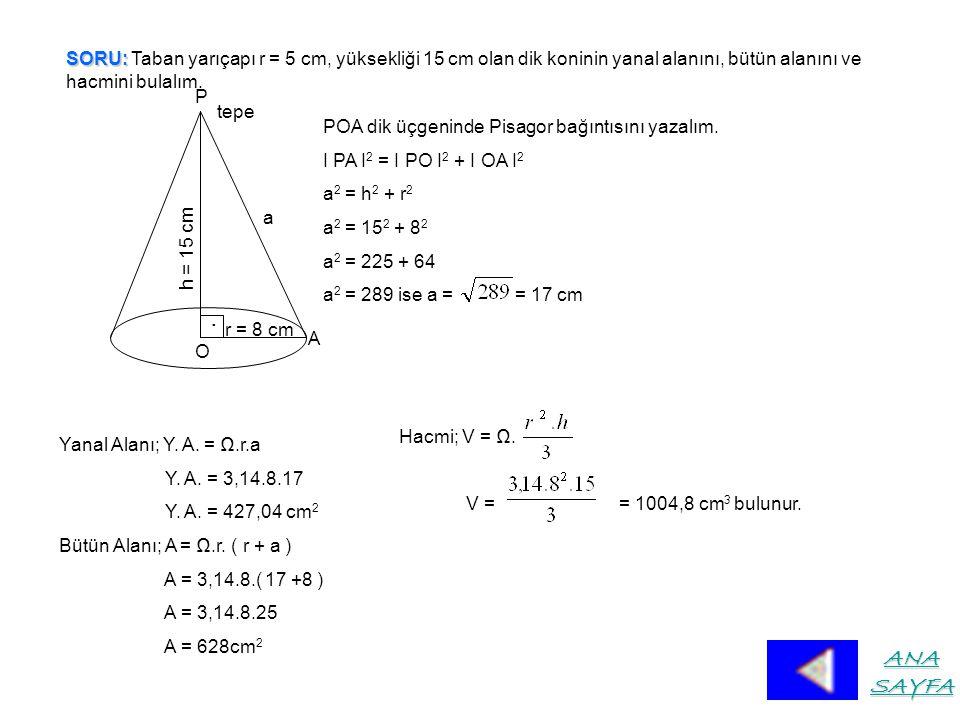 SORU: SORU: Taban yarıçapı r = 5 cm, yüksekliği 15 cm olan dik koninin yanal alanını, bütün alanını ve hacmini bulalım.