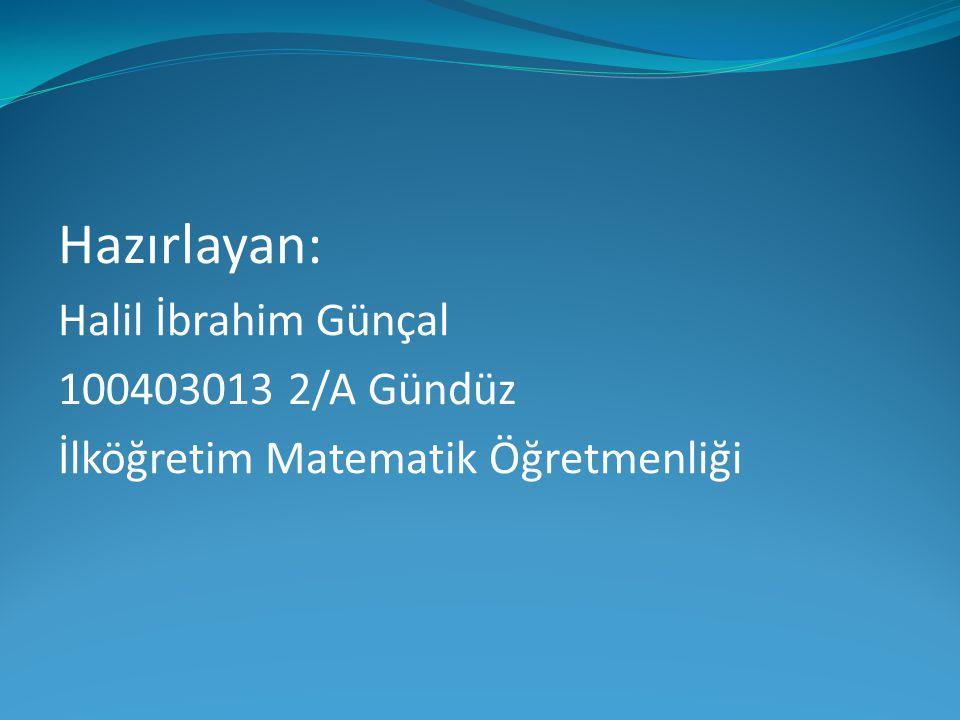 Hazırlayan: Halil İbrahim Günçal 100403013 2/A Gündüz İlköğretim Matematik Öğretmenliği