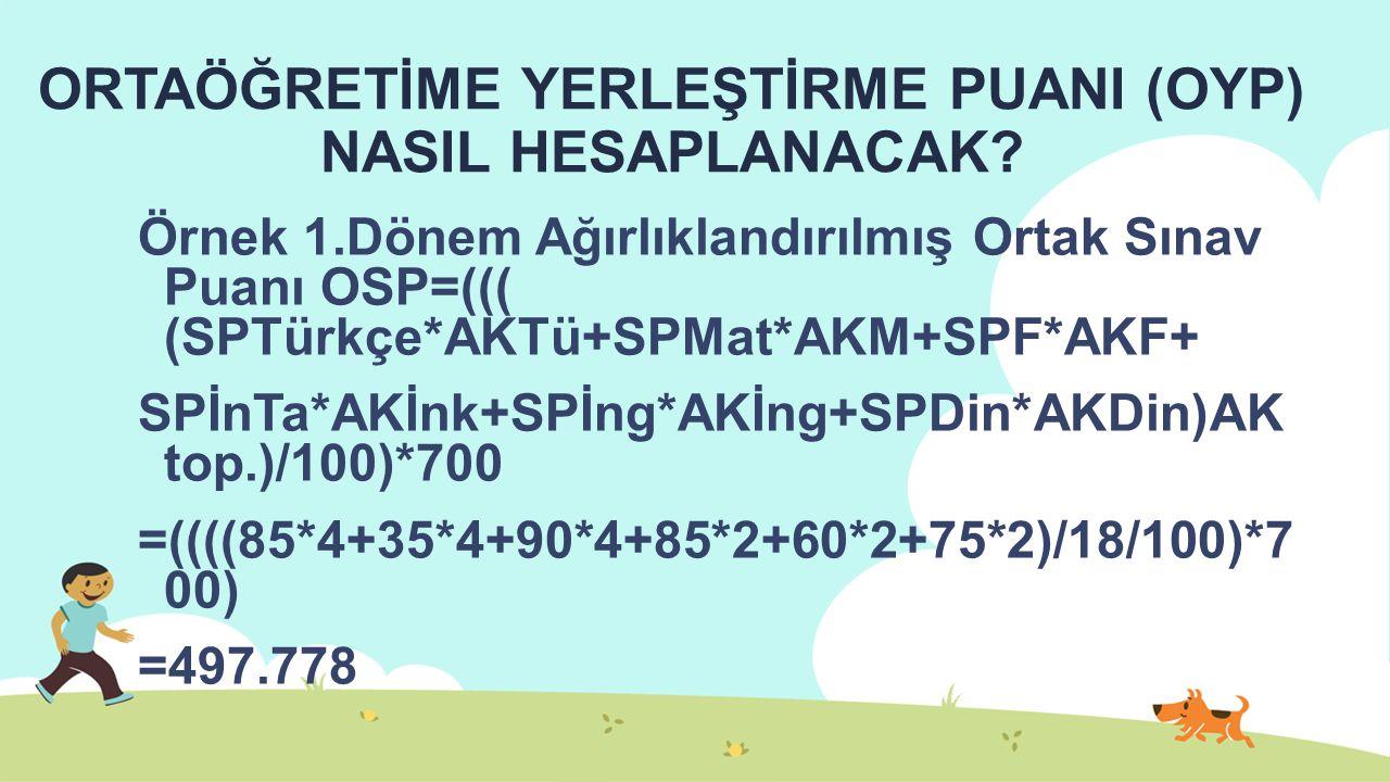 ORTAÖĞRETİME YERLEŞTİRME PUANI (OYP) NASIL HESAPLANACAK? Örnek 1.Dönem Ağırlıklandırılmış Ortak Sınav Puanı OSP=((( (SPTürkçe*AKTü+SPMat*AKM+SPF*AKF+