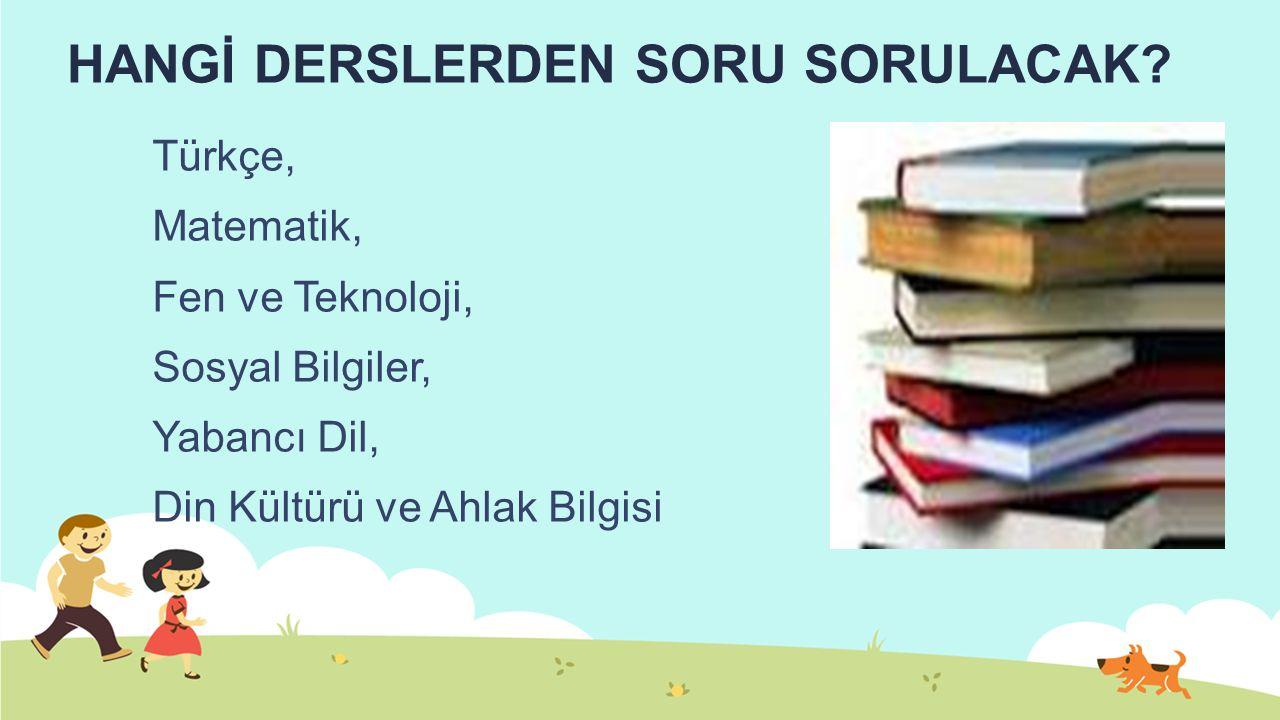 HANGİ DERSLERDEN SORU SORULACAK? Türkçe, Matematik, Fen ve Teknoloji, Sosyal Bilgiler, Yabancı Dil, Din Kültürü ve Ahlak Bilgisi