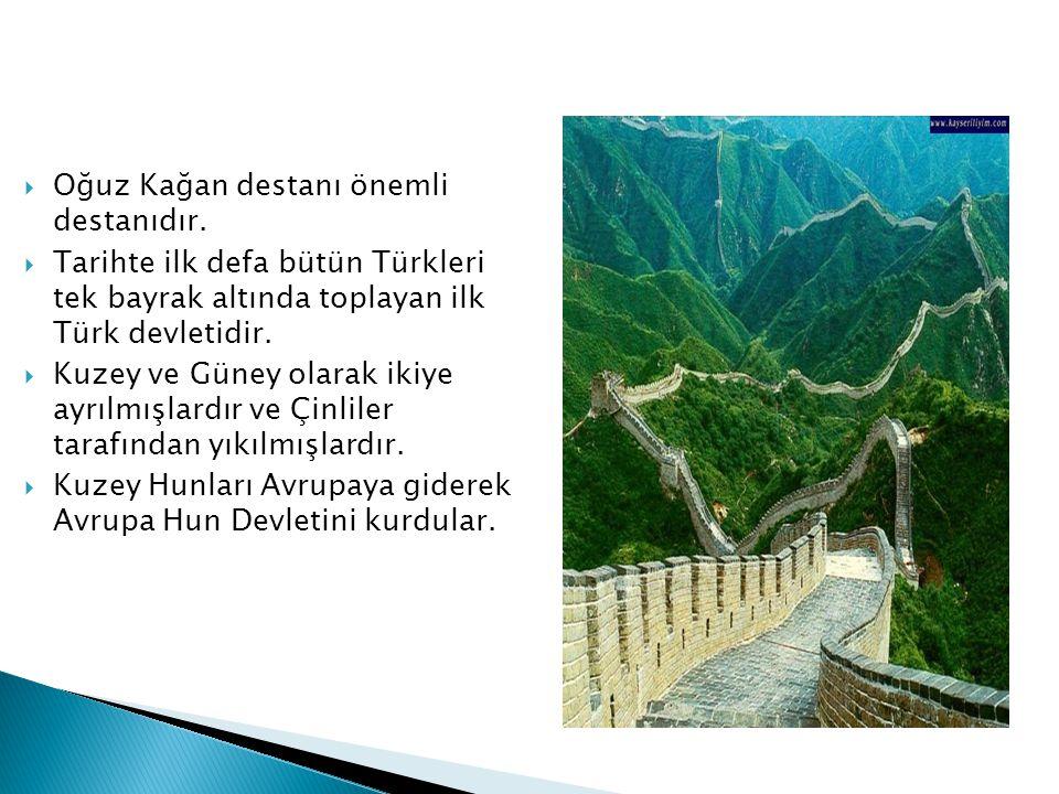  Oğuz Kağan destanı önemli destanıdır.  Tarihte ilk defa bütün Türkleri tek bayrak altında toplayan ilk Türk devletidir.  Kuzey ve Güney olarak iki