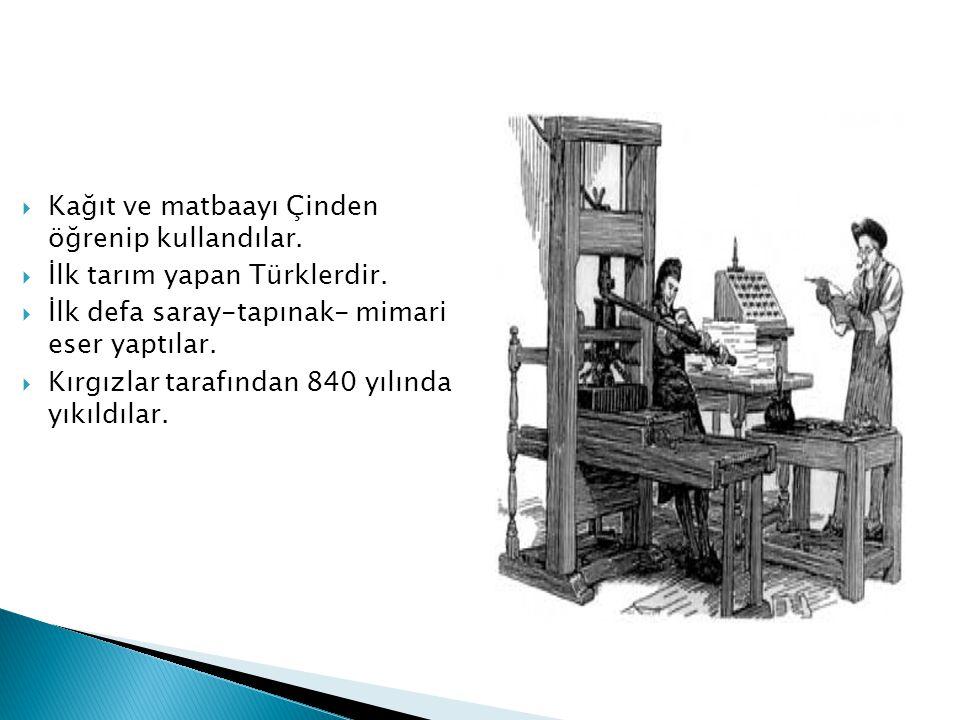  Kağıt ve matbaayı Çinden öğrenip kullandılar.  İlk tarım yapan Türklerdir.  İlk defa saray-tapınak- mimari eser yaptılar.  Kırgızlar tarafından 8