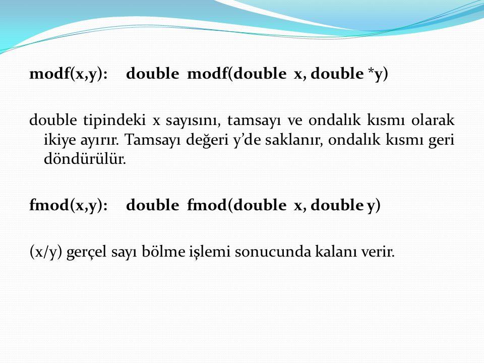 modf(x,y): double modf(double x, double *y) double tipindeki x sayısını, tamsayı ve ondalık kısmı olarak ikiye ayırır. Tamsayı değeri y'de saklanır, o