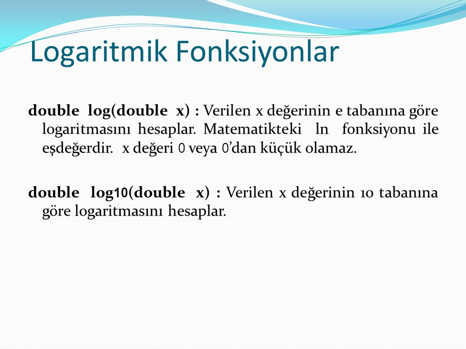 Logaritmik Fonksiyonlar double log(double x) : Verilen x değerinin e tabanına göre logaritmasını hesaplar. Matematikteki ln fonksiyonu ile eşdeğerdir.
