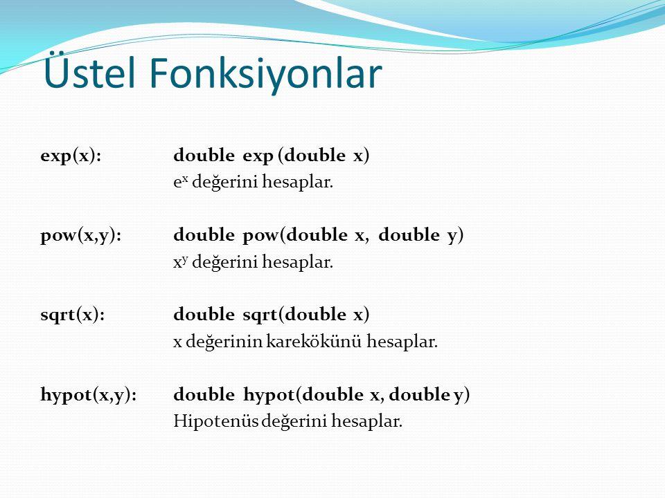 Üstel Fonksiyonlar exp(x): double exp (double x) e x değerini hesaplar. pow(x,y):double pow(double x, double y) x y değerini hesaplar. sqrt(x):double