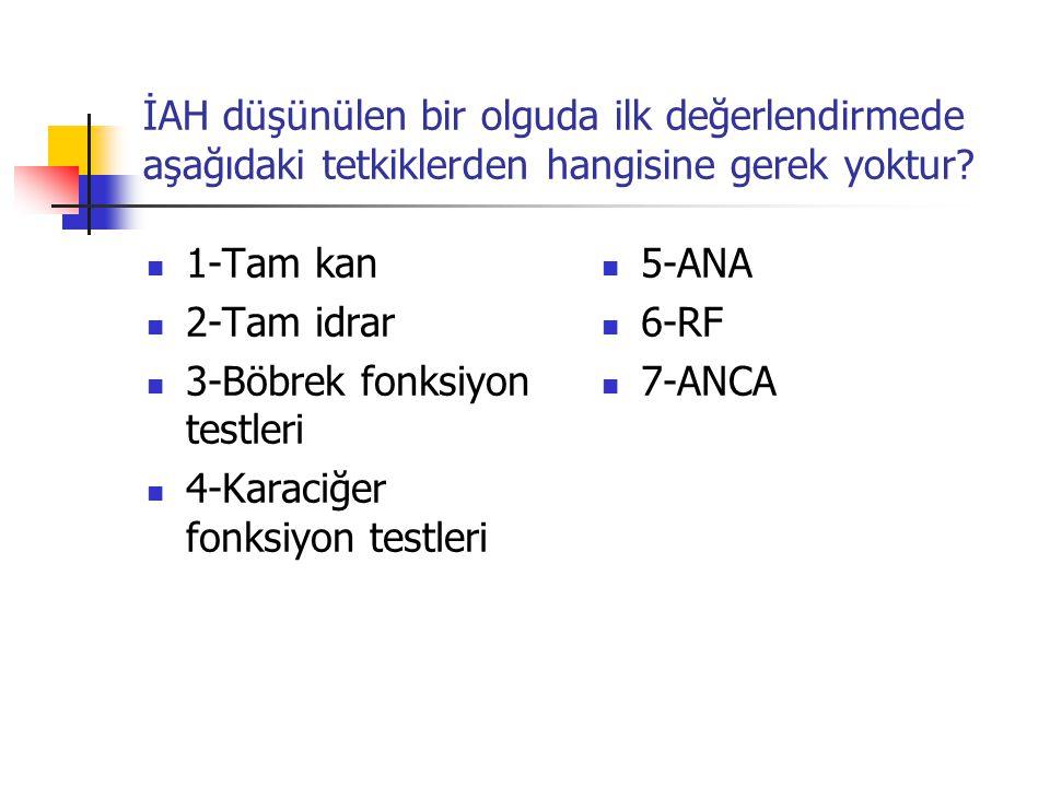 İAH düşünülen bir olguda ilk değerlendirmede aşağıdaki tetkiklerden hangisine gerek yoktur? 1-Tam kan 2-Tam idrar 3-Böbrek fonksiyon testleri 4-Karaci