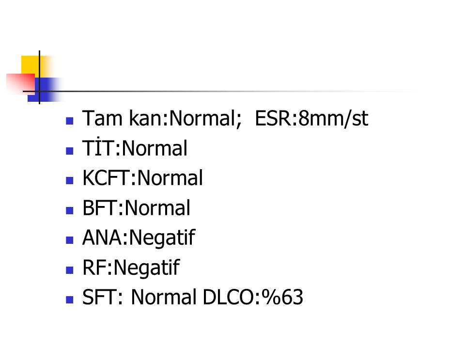 Tam kan:Normal; ESR:8mm/st TİT:Normal KCFT:Normal BFT:Normal ANA:Negatif RF:Negatif SFT: Normal DLCO:%63