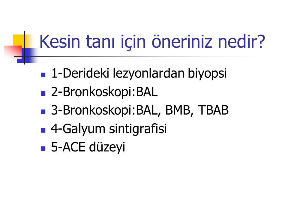 Kesin tanı için öneriniz nedir? 1-Derideki lezyonlardan biyopsi 2-Bronkoskopi:BAL 3-Bronkoskopi:BAL, BMB, TBAB 4-Galyum sintigrafisi 5-ACE düzeyi