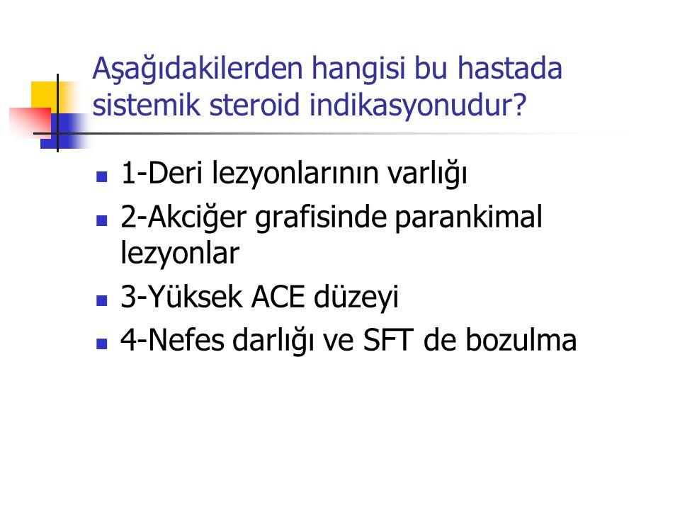 Aşağıdakilerden hangisi bu hastada sistemik steroid indikasyonudur? 1-Deri lezyonlarının varlığı 2-Akciğer grafisinde parankimal lezyonlar 3-Yüksek AC